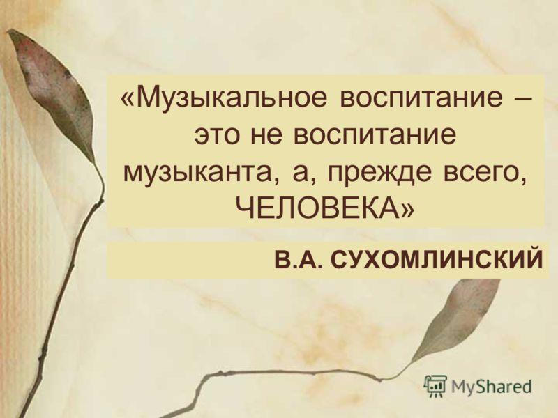 «Музыкальное воспитание – это не воспитание музыканта, а, прежде всего, ЧЕЛОВЕКА» В.А. СУХОМЛИНСКИЙ