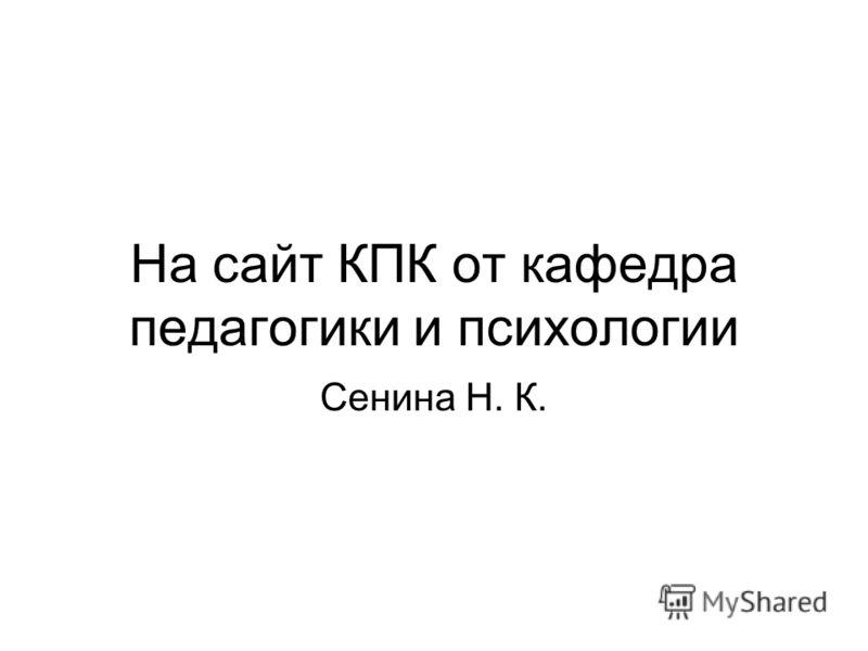 На сайт КПК от кафедра педагогики и психологии Сенина Н. К.
