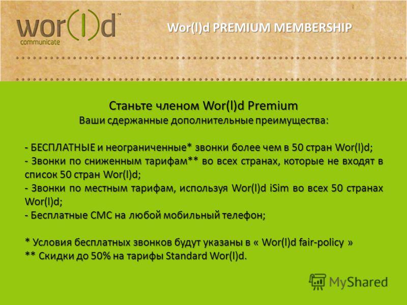 Wor(l)d PREMIUM MEMBERSHIP Станьте членом Wor(l)d Premium Ваши сдержанные дополнительные преимущества: - БЕСПЛАТНЫЕ и неограниченные* звонки более чем в 50 стран Wor(l)d; - Звонки по сниженным тарифам** во всех странах, которые не входят в список 50