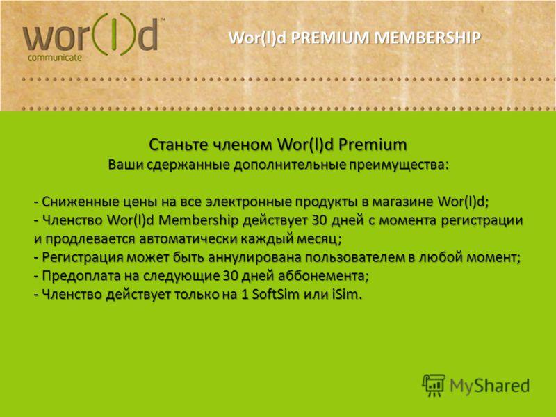 Станьте членом Wor(l)d Premium Ваши сдержанные дополнительные преимущества: - Сниженные цены на все электронные продукты в магазине Wor(l)d; - Членство Wor(l)d Membership действует 30 дней с момента регистрации и продлевается автоматически каждый мес