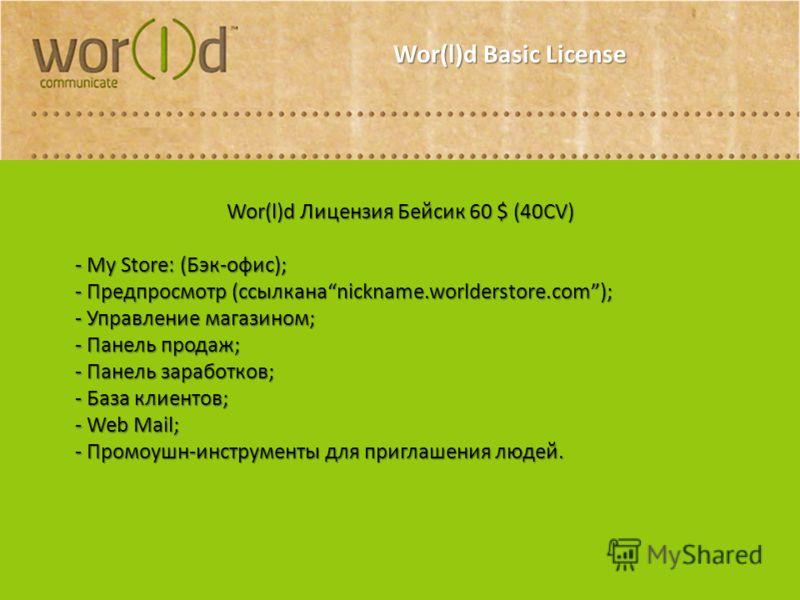Wor(l)d Basic License Wor(l)d Лицензия Бейсик 60 $ (40CV) - My Store: (Бэк-офис); - Предпросмотр (ссылканаnickname.worlderstore.com); - Управление магазином; - Панель продаж; - Панель заработков; - База клиентов; - Web Mail; - Промоушн-инструменты дл