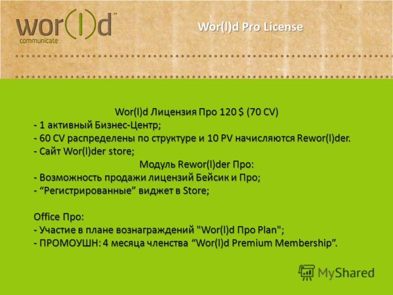 Wor(l)d Pro License Wor(l)d Лицензия Про 120 $ (70 CV) - 1 активный Бизнес-Центр; - 60 CV распределены по структуре и 10 PV начисляются Rewor(l)der. - Сайт Wor(l)der store; Модуль Rewor(l)der Про: - Возможность продажи лицензий Бейсик и Про; - Регист