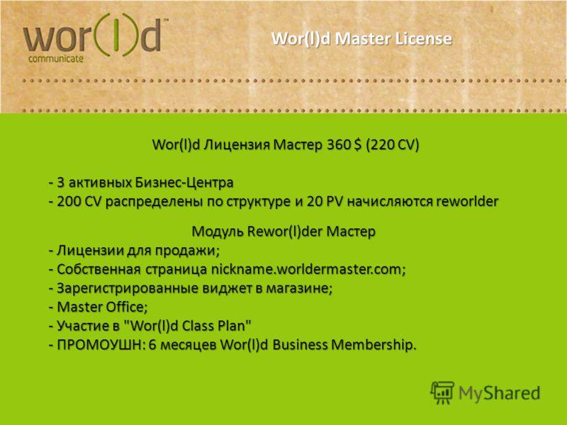 Wor(l)d Master License Wor(l)d Лицензия Мастер 360 $ (220 CV) Wor(l)d Лицензия Мастер 360 $ (220 CV) - 3 активных Бизнес-Центра - 200 CV распределены по структуре и 20 PV начисляются reworlder Модуль Rewor(l)der Мастер - Лицензии для продажи; - Cобст