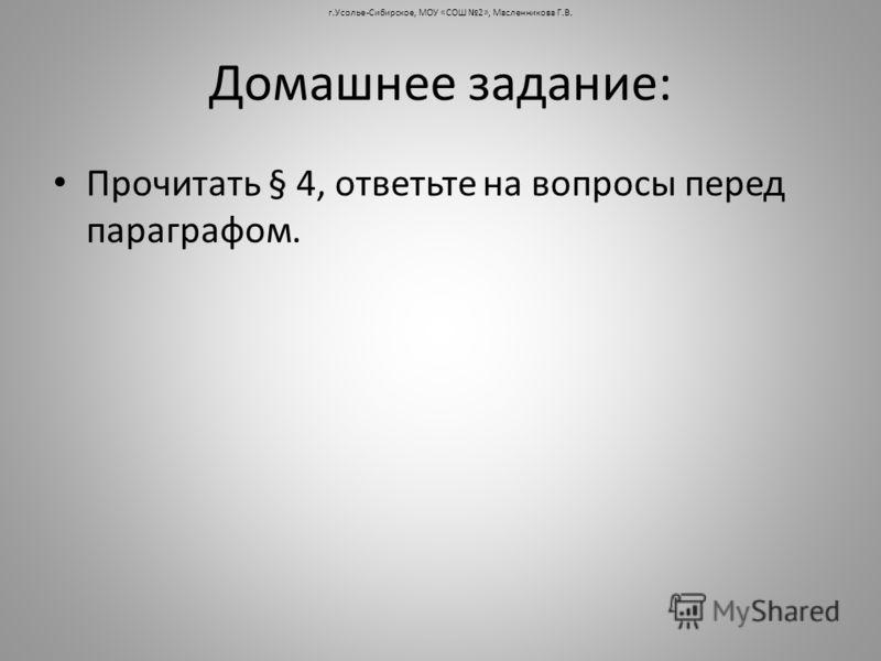 Домашнее задание: Прочитать § 4, ответьте на вопросы перед параграфом. г.Усолье-Сибирское, МОУ «СОШ 2», Масленникова Г.В.