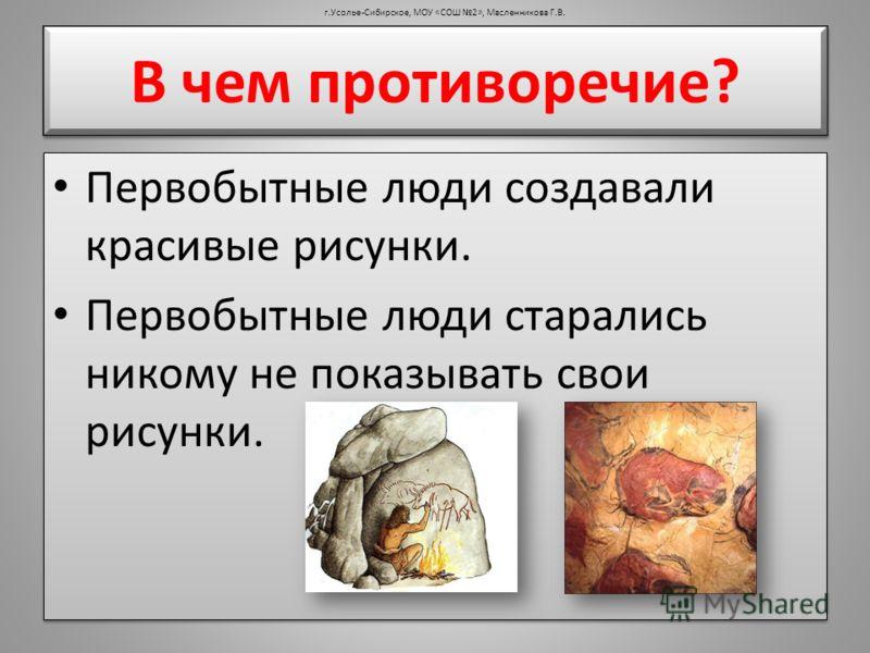 В чем противоречие? Первобытные люди создавали красивые рисунки. Первобытные люди старались никому не показывать свои рисунки. Первобытные люди создавали красивые рисунки. Первобытные люди старались никому не показывать свои рисунки. г.Усолье-Сибирск