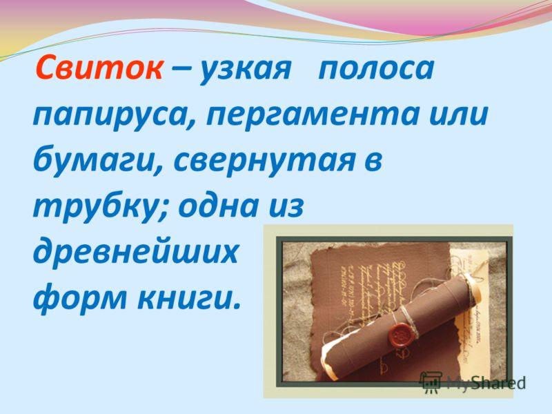 Свиток – узкая полоса папируса, пергамента или бумаги, свернутая в трубку; одна из древнейших форм книги.