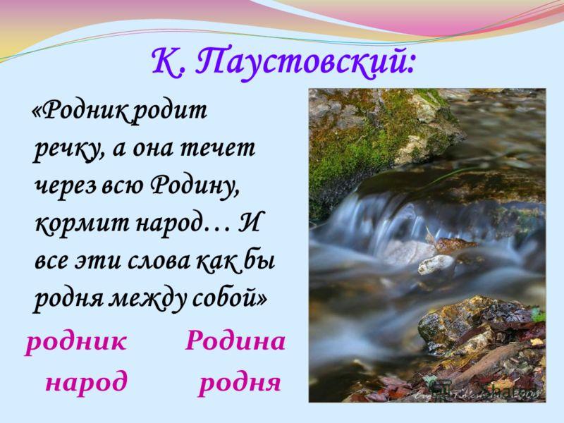 К. Паустовский: «Родник родит речку, а она течет через всю Родину, кормит народ… И все эти слова как бы родня между собой» родник Родина народ родня