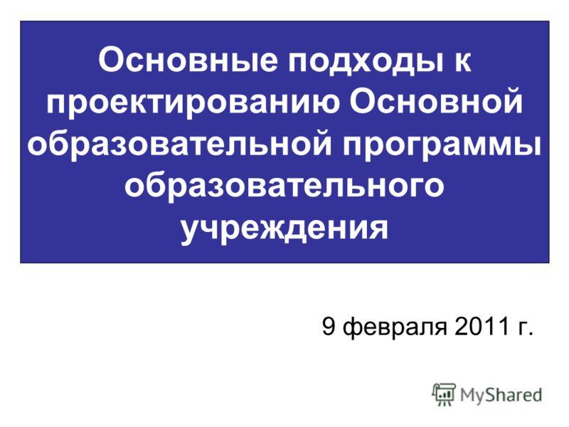 Основные подходы к проектированию Основной образовательной программы образовательного учреждения 9 февраля 2011 г.