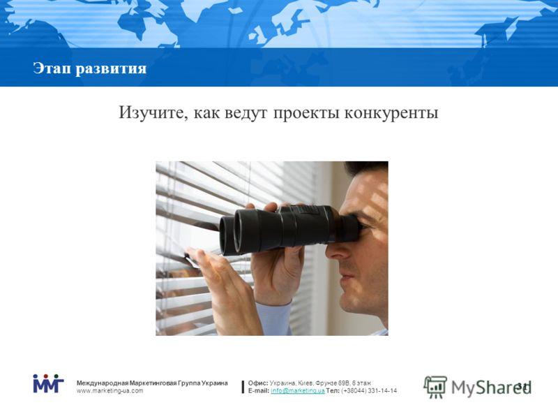 Международная Маркетинговая Группа Украина www.marketing-ua.com Офис: Украина, Киев, Фрунзе 69В, 6 этаж E-mail: info@marketing.ua Тел: (+38044) 331-14-14info@marketing.ua 31 Этап развития Изучите, как ведут проекты конкуренты