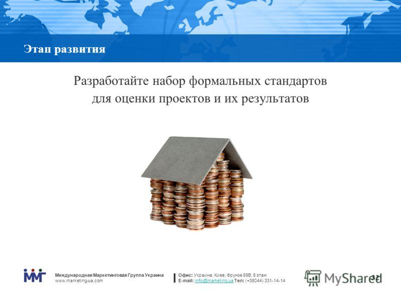 Международная Маркетинговая Группа Украина www.marketing-ua.com Офис: Украина, Киев, Фрунзе 69В, 6 этаж E-mail: info@marketing.ua Тел: (+38044) 331-14-14info@marketing.ua 32 Этап развития Разработайте набор формальных стандартов для оценки проектов и