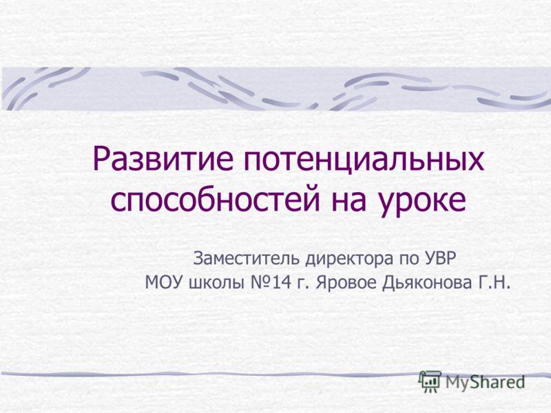 Развитие потенциальных способностей на уроке Заместитель директора по УВР МОУ школы 14 г. Яровое Дьяконова Г.Н.