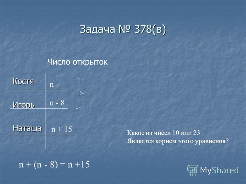 Задача 378(в) КостяИгорьНаташа Число открыток n n - 8 n + 15 n + (n - 8) = n +15 Какое из чисел 10 или 23 Является корнем этого уравнения?