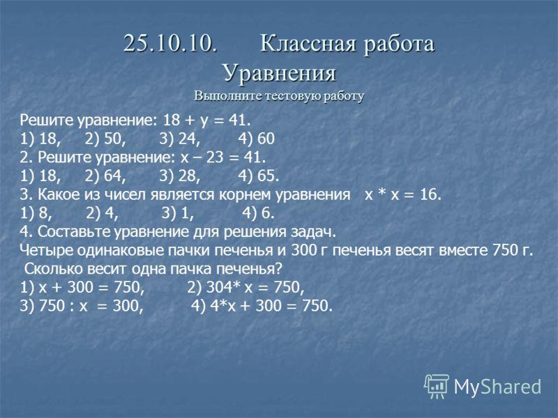 25.10.10. Классная работа Уравнения Выполните тестовую работу Решите уравнение: 18 + у = 41. 1) 18, 2) 50, 3) 24, 4) 60 2. Решите уравнение: х – 23 = 41. 1) 18, 2) 64, 3) 28, 4) 65. 3. Какое из чисел является корнем уравнения х * х = 16. 1) 8, 2) 4,