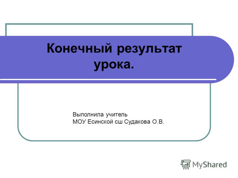 Конечный результат урока. Выполнила учитель МОУ Есинской сш Судакова О.В.