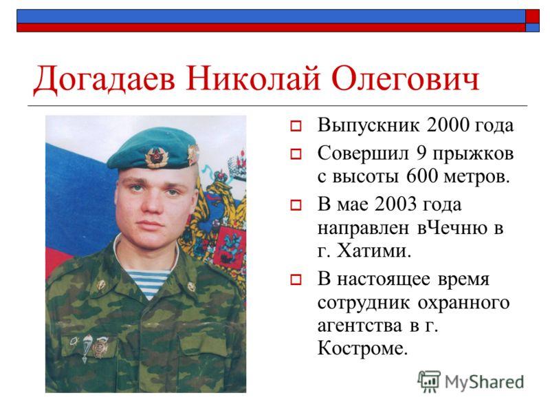Догадаев Николай Олегович Выпускник 2000 года Совершил 9 прыжков с высоты 600 метров. В мае 2003 года направлен вЧечню в г. Хатими. В настоящее время сотрудник охранного агентства в г. Костроме.