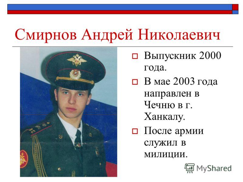 Смирнов Андрей Николаевич Выпускник 2000 года. В мае 2003 года направлен в Чечню в г. Ханкалу. После армии служил в милиции.