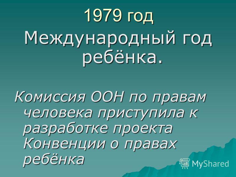 1979 год Международный год ребёнка. Комиссия ООН по правам человека приступила к разработке проекта Конвенции о правах ребёнка