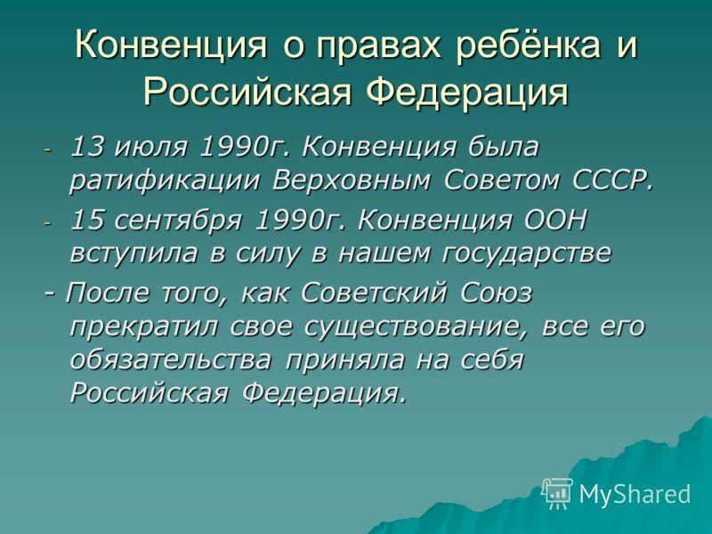 Конвенция о правах ребёнка и Российская Федерация - 13 июля 1990г. Конвенция была ратификации Верховным Советом СССР. - 15 сентября 1990г. Конвенция ООН вступила в силу в нашем государстве - После того, как Советский Союз прекратил свое существование