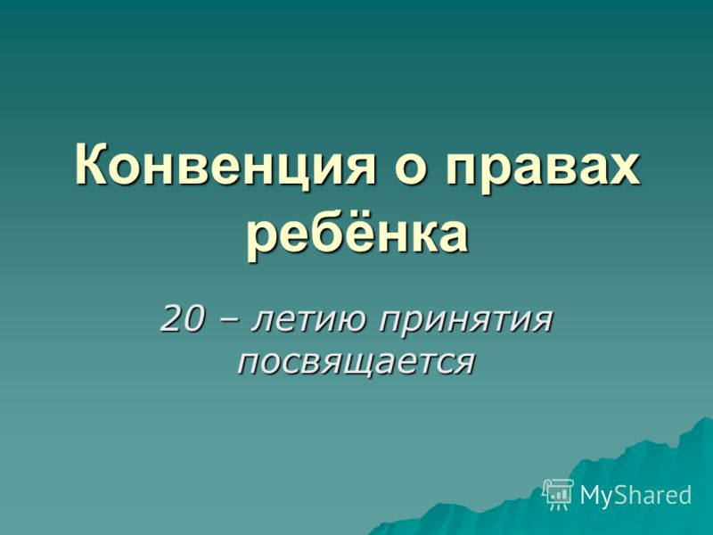 Конвенция о правах ребёнка 20 – летию принятия посвящается