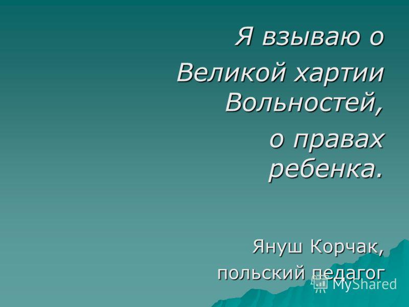 Я взываю о Великой хартии Вольностей, о правах ребенка. о правах ребенка. Януш Корчак, Януш Корчак, польский педагог