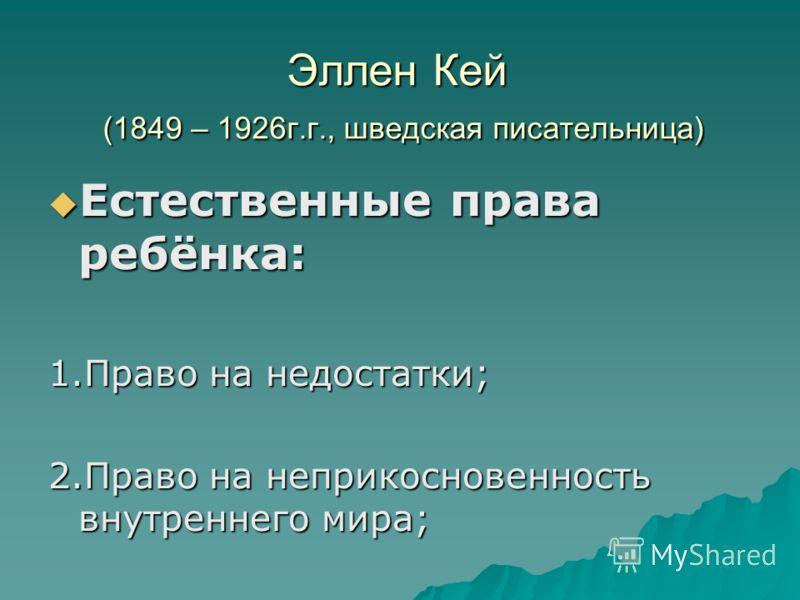 Эллен Кей (1849 – 1926г.г., шведская писательница) Естественные права ребёнка: Естественные права ребёнка: 1.Право на недостатки; 2.Право на неприкосновенность внутреннего мира;