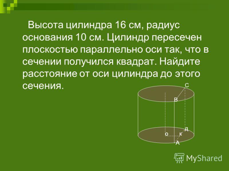 Высота цилиндра 16 см, радиус основания 10 см. Цилиндр пересечен плоскостью параллельно оси так, что в сечении получился квадрат. Найдите расстояние от оси цилиндра до этого сечения. ок А д В С