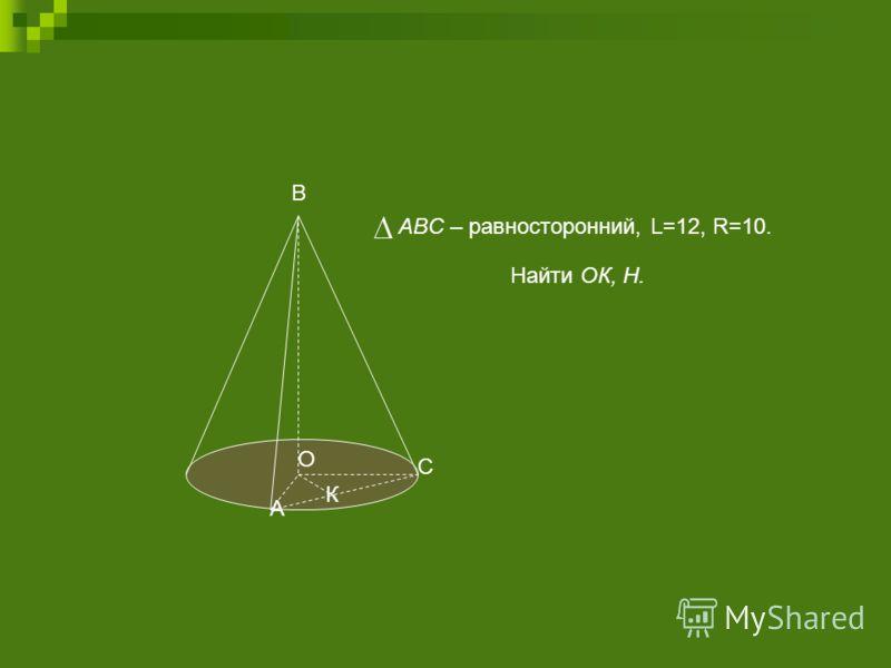 А О К С Найти ОК, Н. ABC – равносторонний, L=12, R=10. В