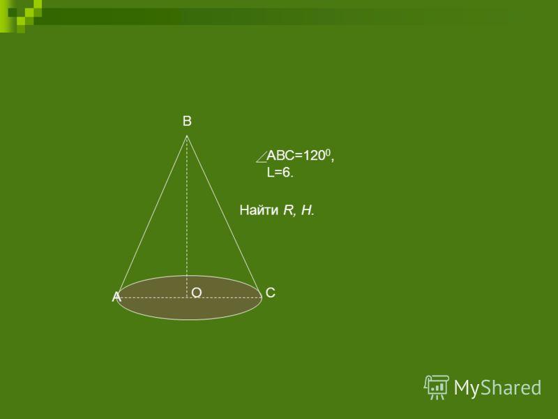 Найти R, H. АВС=120 0, L=6. А В СО