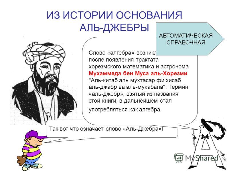 ИЗ ИСТОРИИ ОСНОВАНИЯ АЛЬ-ДЖЕБРЫ Так вот что означает слово «Аль-Джебра»! Слово «алгебра» возникло в 9 веке после появления трактата хорезмского математика и астронома Мухаммеда бен Муса аль-Хорезми