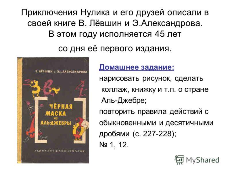 Приключения Нулика и его друзей описали в своей книге В. Лёвшин и Э.Александрова. В этом году исполняется 45 лет со дня её первого издания. Домашнее задание: нарисовать рисунок, сделать коллаж, книжку и т.п. о стране Аль-Джебре; повторить правила дей