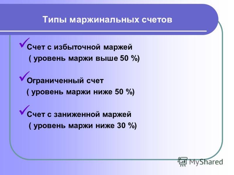 Типы маржинальных счетов Счет с избыточной маржей ( уровень маржи выше 50 %) Ограниченный счет ( уровень маржи ниже 50 %) Счет с заниженной маржей ( уровень маржи ниже 30 %)