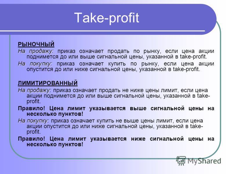 Take-profit РЫНОЧНЫЙ На продажу: На продажу: приказ означает продать по рынку, если цена акции поднимется до или выше сигнальной цены, указанной в take-profit. На покупку: На покупку: приказ означает купить по рынку, если цена акции опустится до или