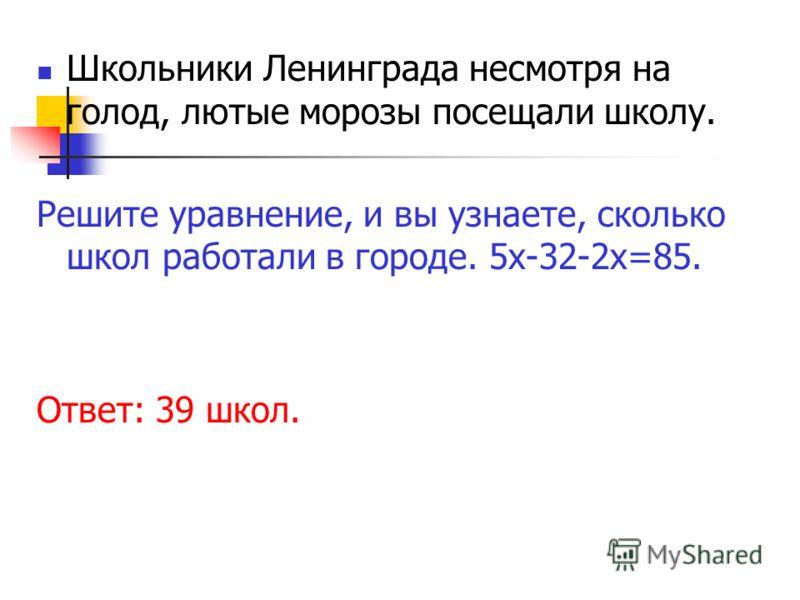 Школьники Ленинграда несмотря на голод, лютые морозы посещали школу. Решите уравнение, и вы узнаете, сколько школ работали в городе. 5х-32-2х=85. Ответ: 39 школ.