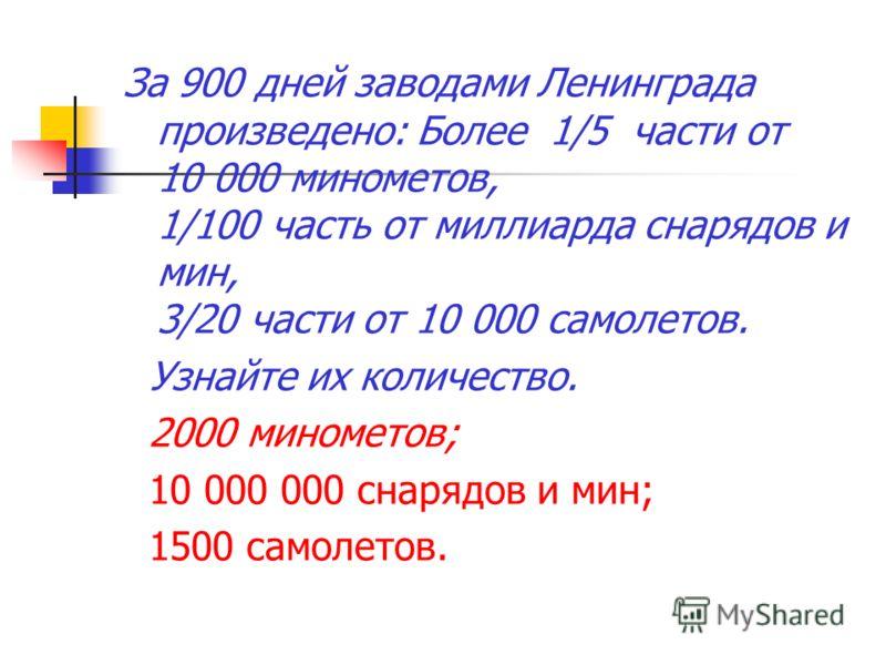 За 900 дней заводами Ленинграда произведено: Более 1/5 части от 10 000 минометов, 1/100 часть от миллиарда снарядов и мин, 3/20 части от 10 000 самолетов. Узнайте их количество. 2000 минометов; 10 000 000 снарядов и мин; 1500 самолетов.