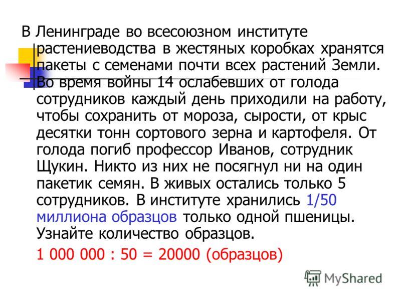 В Ленинграде во всесоюзном институте растениеводства в жестяных коробках хранятся пакеты с семенами почти всех растений Земли. Во время войны 14 ослабевших от голода сотрудников каждый день приходили на работу, чтобы сохранить от мороза, сырости, от