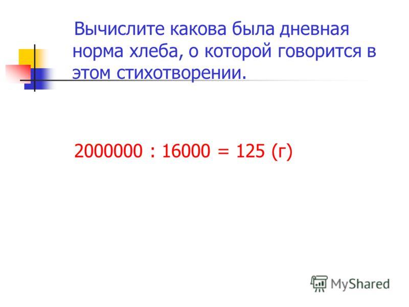 Вычислите какова была дневная норма хлеба, о которой говорится в этом стихотворении. 2000000 : 16000 = 125 (г)