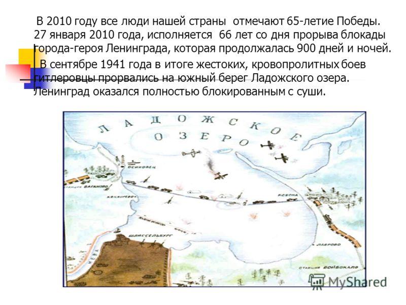 В 2010 году все люди нашей страны отмечают 65-летие Победы. 27 января 2010 года, исполняется 66 лет со дня прорыва блокады города-героя Ленинграда, которая продолжалась 900 дней и ночей. В сентябре 1941 года в итоге жестоких, кровопролитных боев гитл