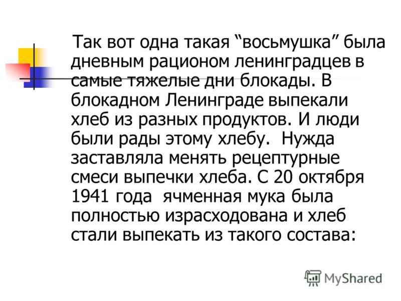 Так вот одна такая восьмушка была дневным рационом ленинградцев в самые тяжелые дни блокады. В блокадном Ленинграде выпекали хлеб из разных продуктов. И люди были рады этому хлебу. Нужда заставляла менять рецептурные смеси выпечки хлеба. С 20 октября