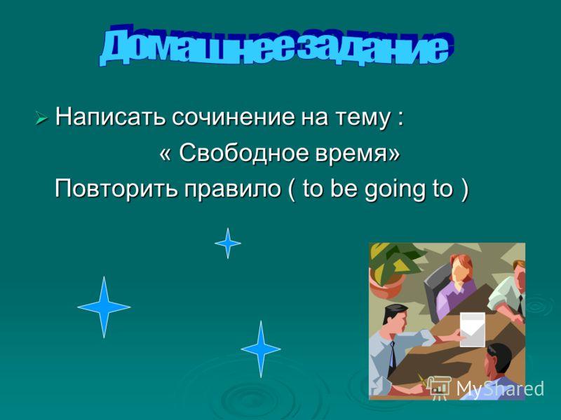 Написать сочинение на тему : Написать сочинение на тему : « Свободное время» « Свободное время» Повторить правило ( to be going to ) Повторить правило ( to be going to )