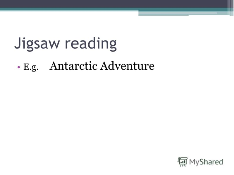 Jigsaw reading E.g. Antarctic Adventure