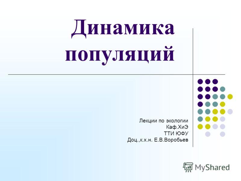 Динамика популяций Лекции по экологии Каф.ХиЭ ТТИ ЮФУ Доц.,к.х.н. Е.В.Воробьев
