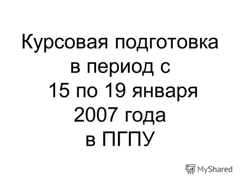 Курсовая подготовка в период с 15 по 19 января 2007 года в ПГПУ