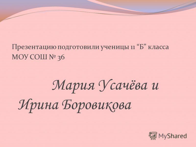 Презентацию подготовили ученицы 11 Б класса МОУ СОШ 36 Мария Усачёва и Ирина Боровикова