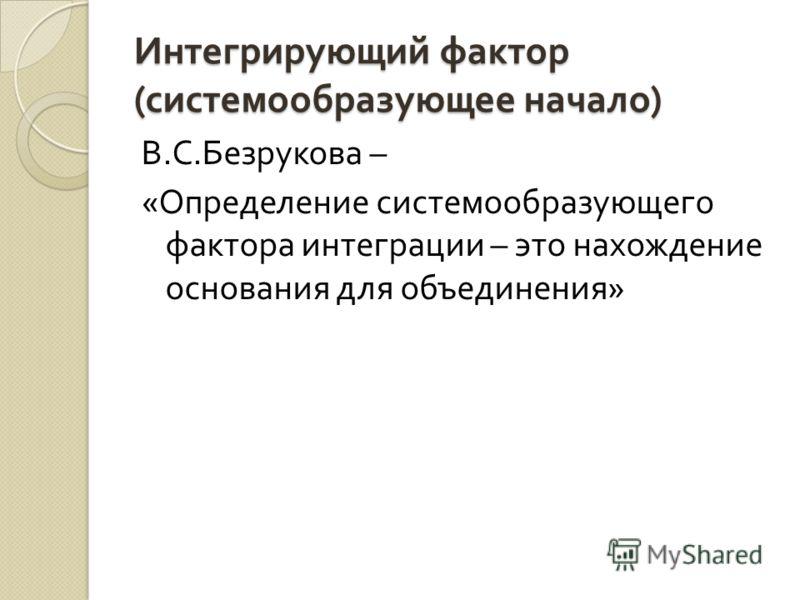 Интегрирующий фактор ( системообразующее начало ) В. С. Безрукова – « Определение системообразующего фактора интеграции – это нахождение основания для объединения »