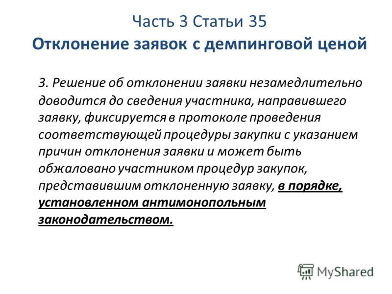 Часть 3 Статьи 35 Отклонение заявок с демпинговой ценой 3. Решение об отклонении заявки незамедлительно доводится до сведения участника, направившего заявку, фиксируется в протоколе проведения соответствующей процедуры закупки с указанием причин откл