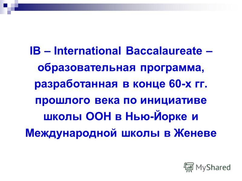 IB – International Baccalaureate – образовательная программа, разработанная в конце 60-х гг. прошлого века по инициативе школы ООН в Нью-Йорке и Международной школы в Женеве