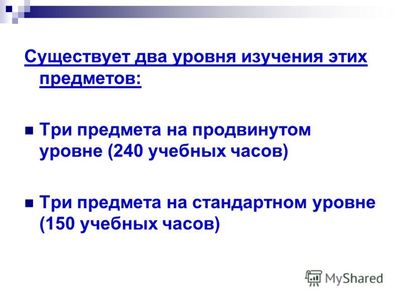 Существует два уровня изучения этих предметов: Три предмета на продвинутом уровне (240 учебных часов) Три предмета на стандартном уровне (150 учебных часов)