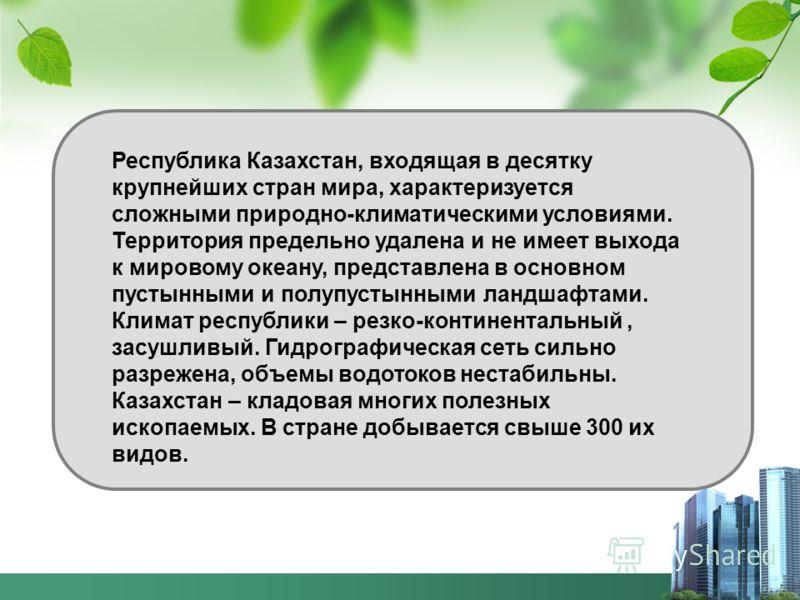 Республика Казахстан, входящая в десятку крупнейших стран мира, характеризуется сложными природно-климатическими условиями. Территория предельно удалена и не имеет выхода к мировому океану, представлена в основном пустынными и полупустынными ландшафт