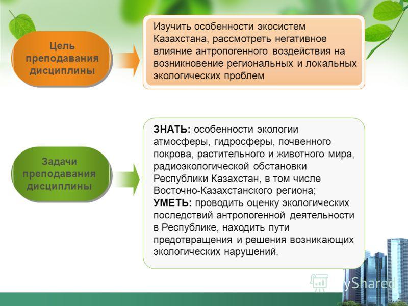Задачи преподавания дисциплины Цель преподавания дисциплины Изучить особенности экосистем Казахстана, рассмотреть негативное влияние антропогенного воздействия на возникновение региональных и локальных экологических проблем ЗНАТЬ: особенности экологи