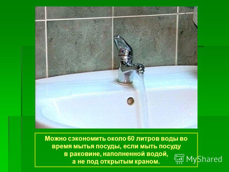 Можно сэкономить около 60 литров воды во время мытья посуды, если мыть посуду в раковине, наполненной водой, а не под открытым краном.